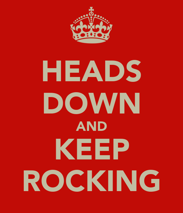 HEADS DOWN AND KEEP ROCKING