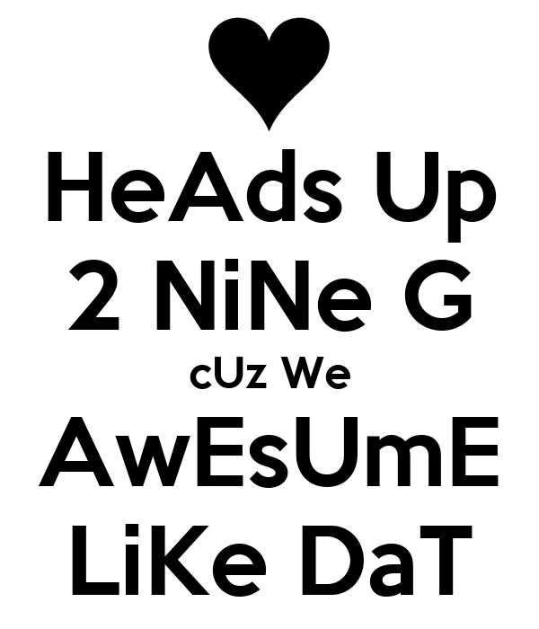 HeAds Up 2 NiNe G cUz We AwEsUmE LiKe DaT