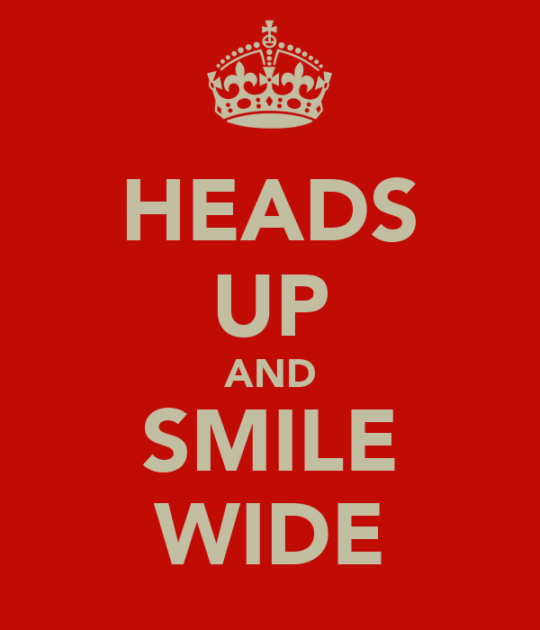 HEADS UP AND SMILE WIDE