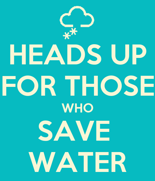 HEADS UP FOR THOSE WHO SAVE  WATER