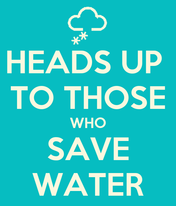 HEADS UP  TO THOSE WHO SAVE WATER