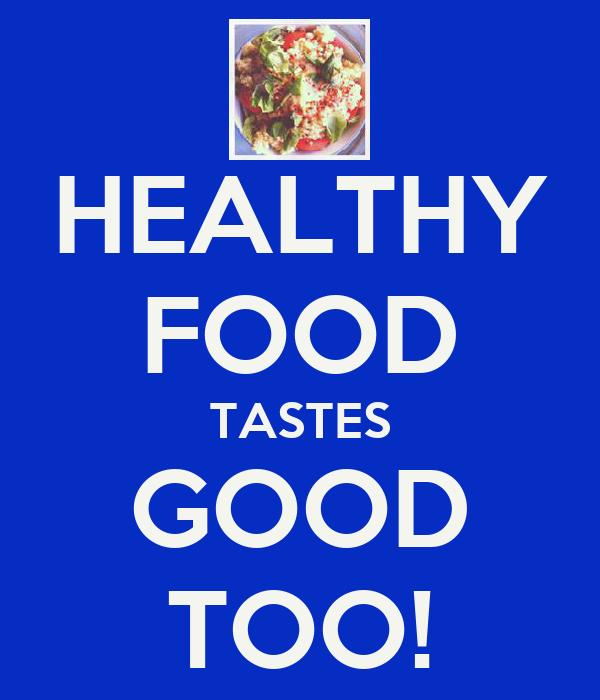 HEALTHY FOOD TASTES GOOD TOO!
