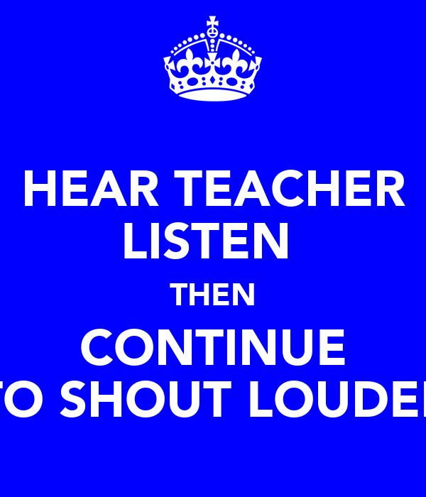 HEAR TEACHER LISTEN  THEN CONTINUE TO SHOUT LOUDER