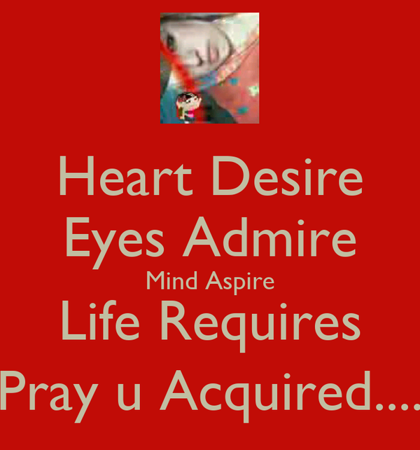 Heart Desire Eyes Admire Mind Aspire Life Requires Pray u Acquired....