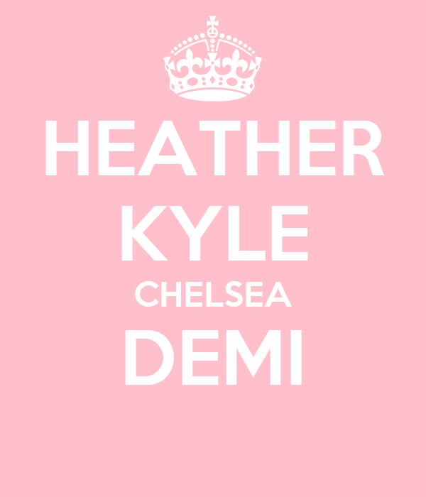 HEATHER KYLE CHELSEA DEMI