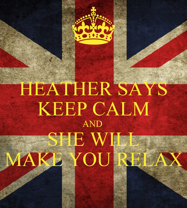 HEATHER SAYS KEEP CALM AND  SHE WILL MAKE YOU RELAX