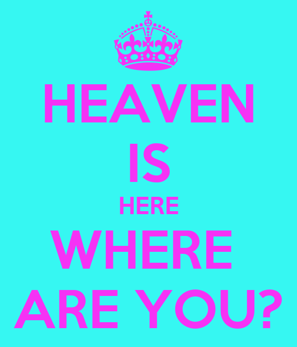 HEAVEN IS HERE WHERE  ARE YOU?