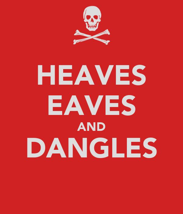 HEAVES EAVES AND DANGLES
