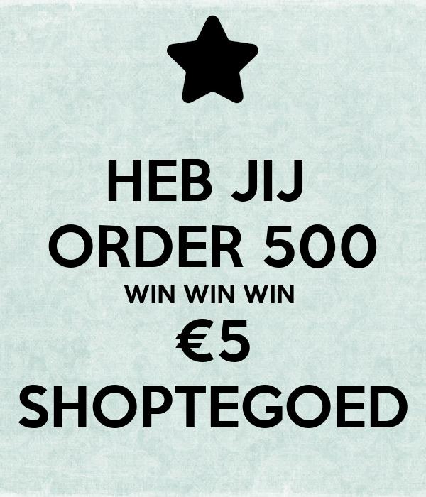 HEB JIJ  ORDER 500 WIN WIN WIN  €5 SHOPTEGOED