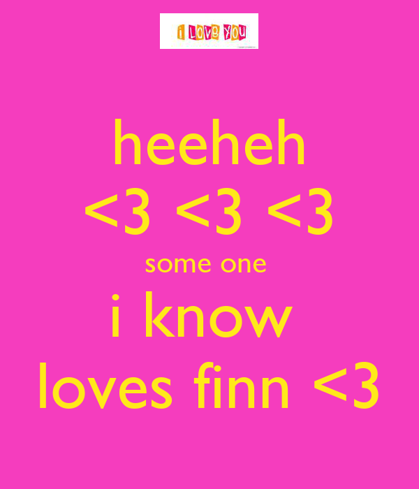 heeheh <3 <3 <3 some one  i know  loves finn <3