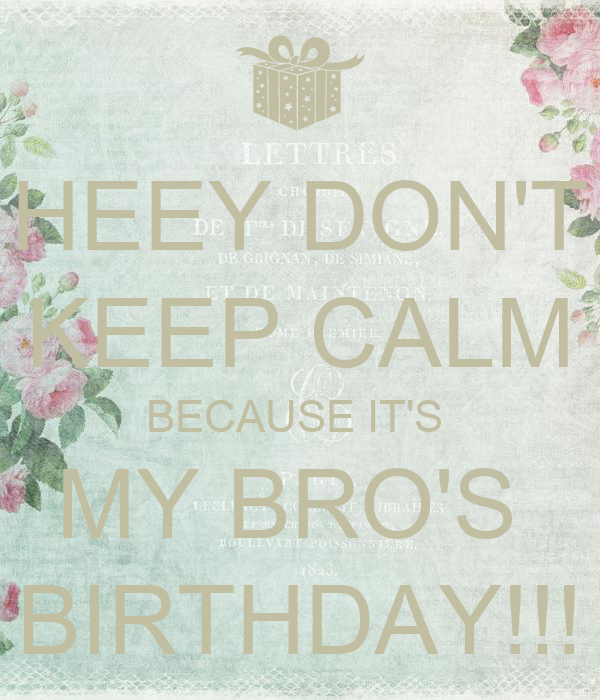 HEEY DON'T KEEP CALM BECAUSE IT'S  MY BRO'S  BIRTHDAY!!!