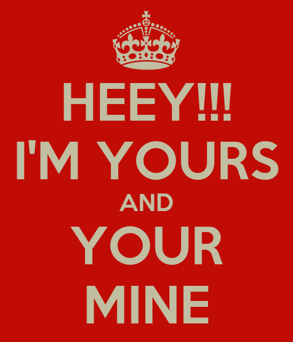 HEEY!!! I'M YOURS AND YOUR MINE