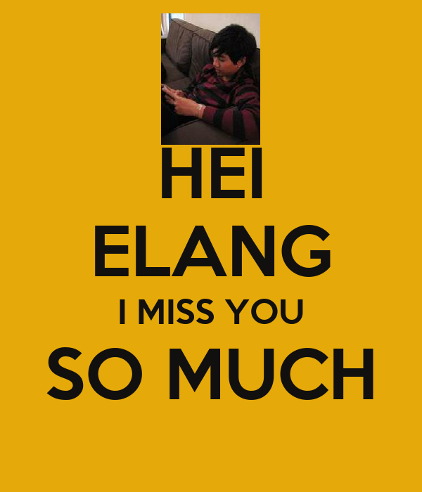 HEI ELANG I MISS YOU SO MUCH