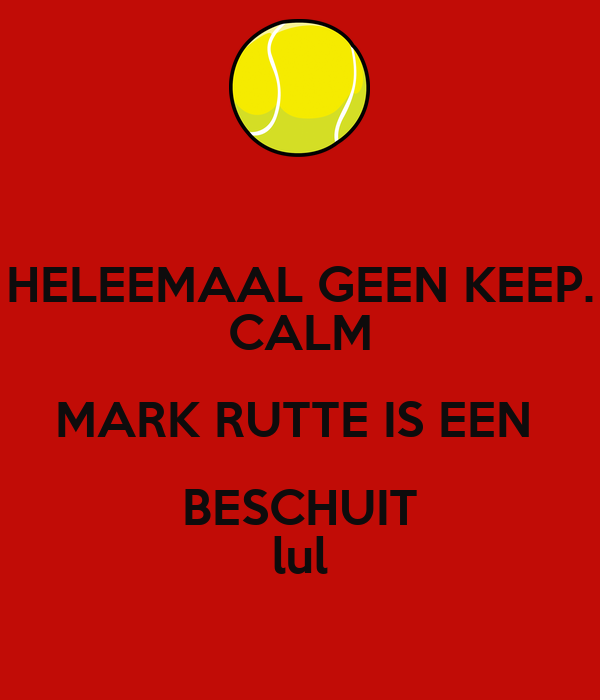 HELEEMAAL GEEN KEEP. CALM MARK RUTTE IS EEN  BESCHUIT lul