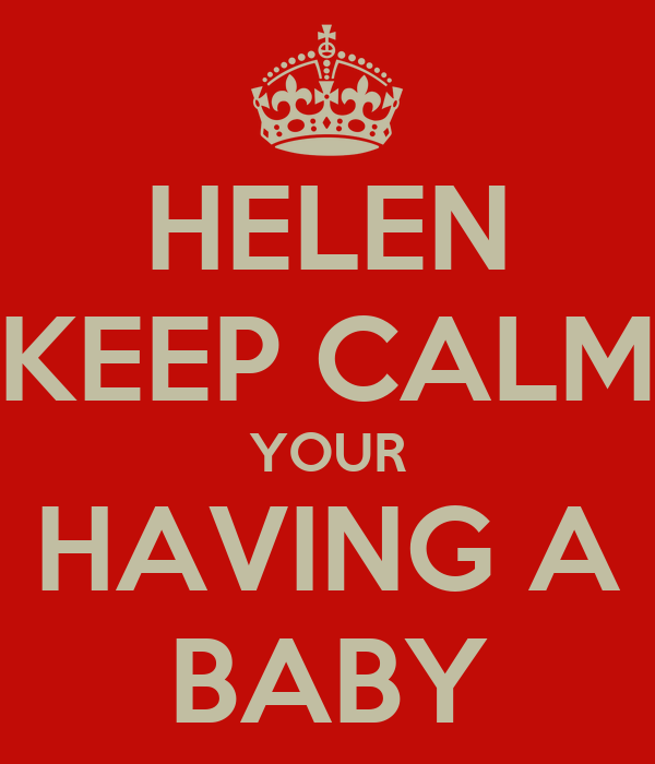 HELEN KEEP CALM YOUR HAVING A BABY