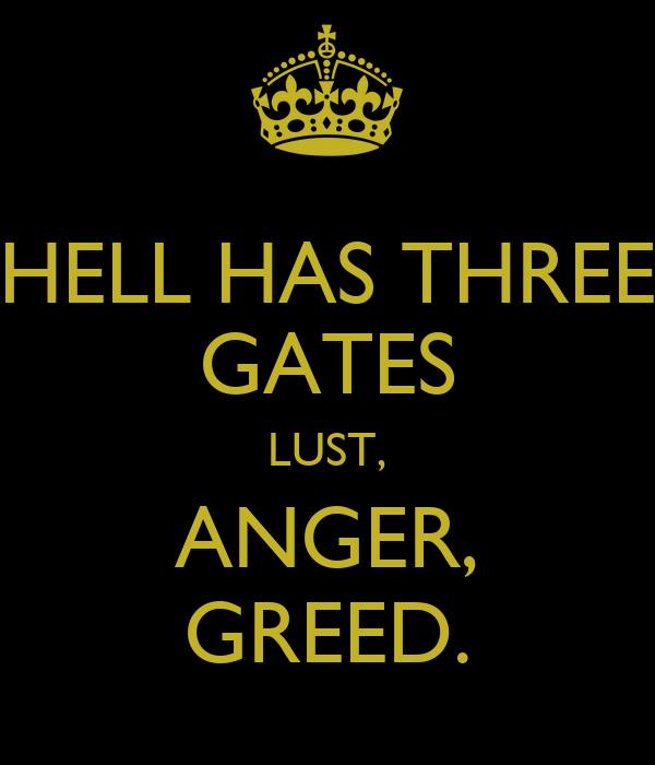 HELL HAS THREE GATES LUST, ANGER, GREED.