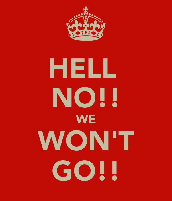 HELL  NO!! WE WON'T GO!!