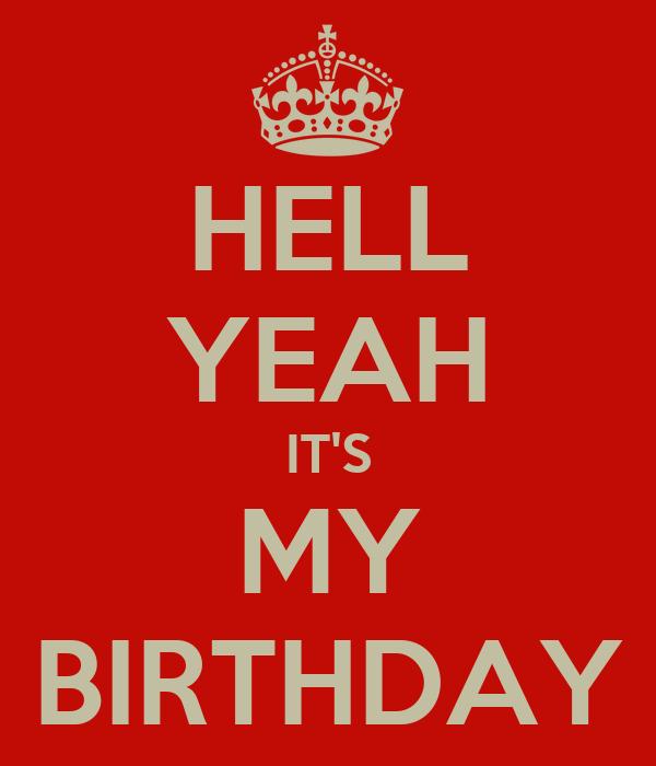 HELL YEAH IT'S MY BIRTHDAY