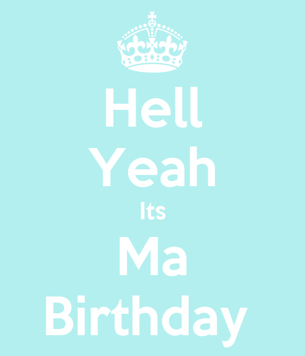 Hell Yeah Its Ma Birthday