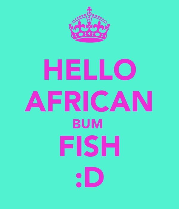 HELLO AFRICAN BUM  FISH :D