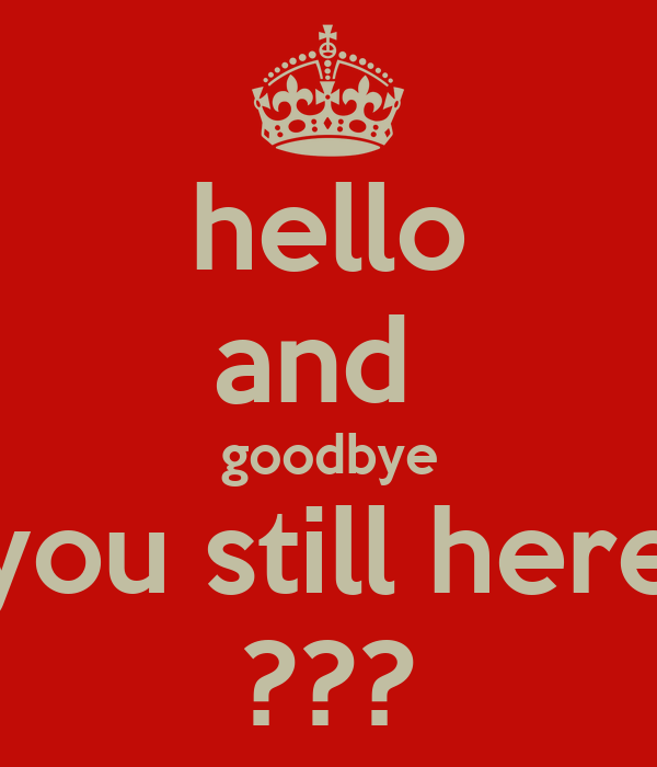 hello and  goodbye you still here ???