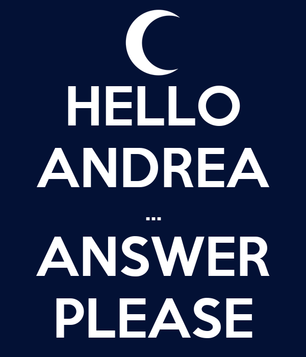 HELLO ANDREA ... ANSWER PLEASE