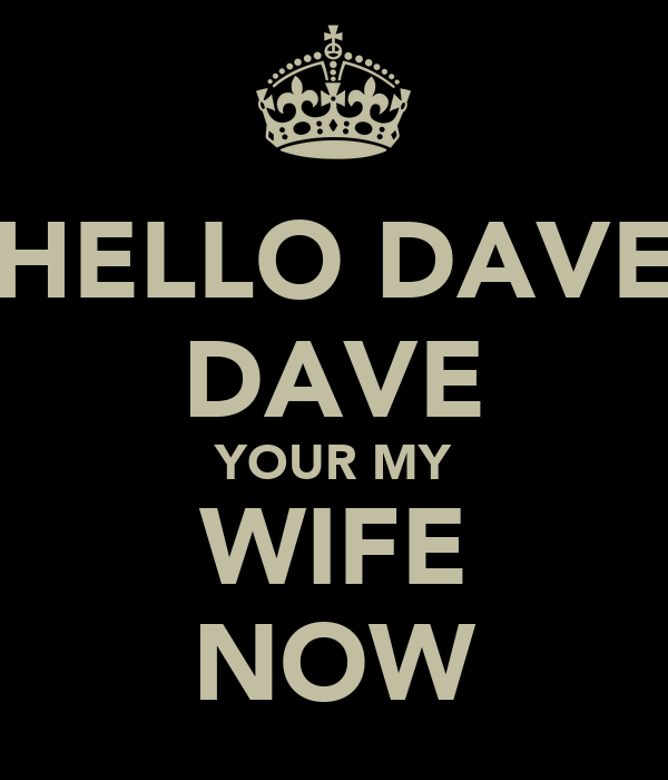 HELLO DAVE DAVE YOUR MY WIFE NOW