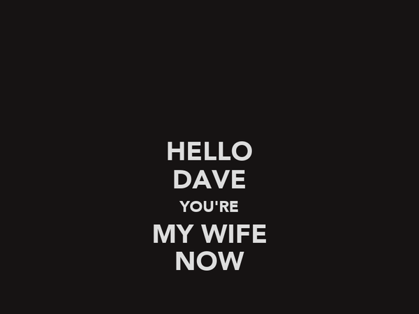 HELLO DAVE YOU'RE MY WIFE NOW