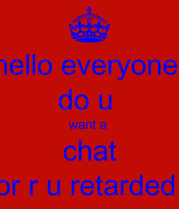 hello everyone  do u  want a  chat or r u retarded