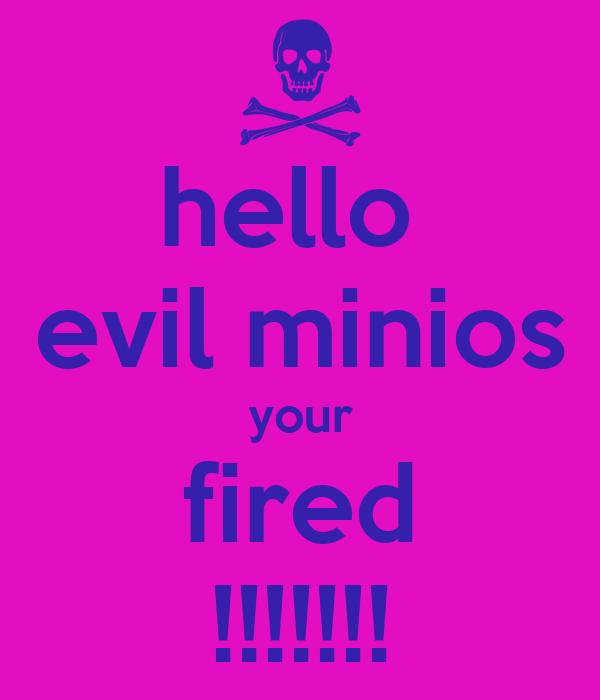 hello  evil minios your fired !!!!!!!