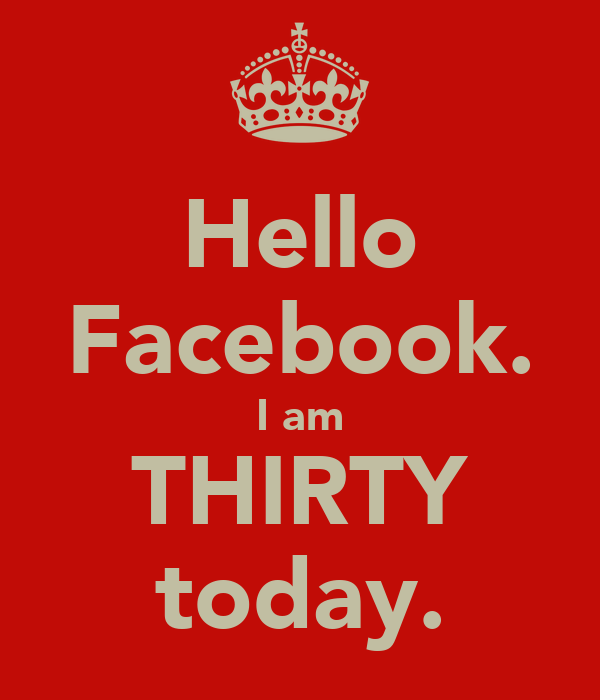 Hello Facebook. I am THIRTY today.