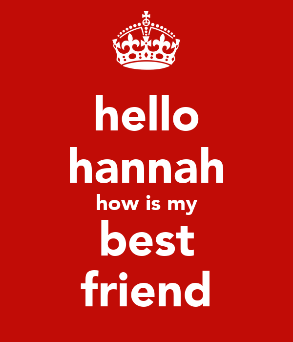hello hannah how is my best friend