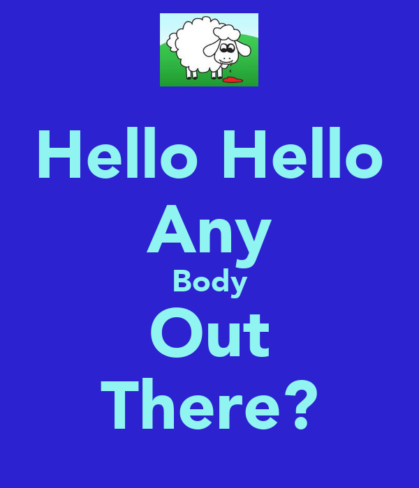 Hello Hello Any Body Out There?