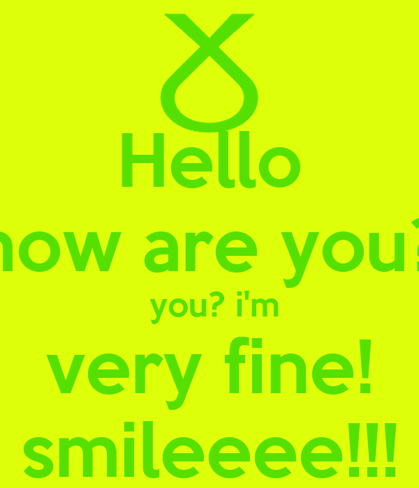 Hello how are you?  you? i'm very fine! smileeee!!!