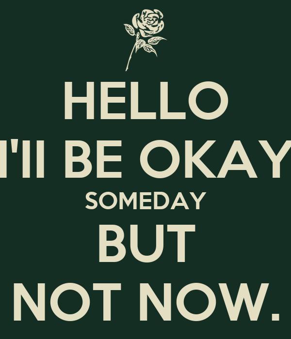 HELLO I'II BE OKAY SOMEDAY BUT NOT NOW.