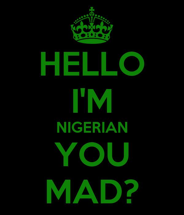 HELLO I'M NIGERIAN YOU MAD?