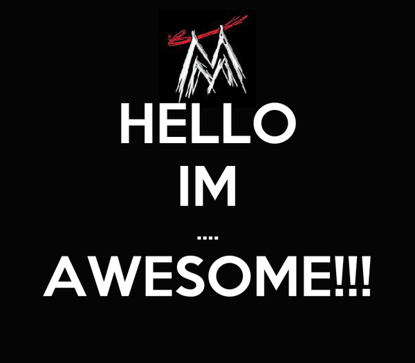 HELLO IM .... AWESOME!!!