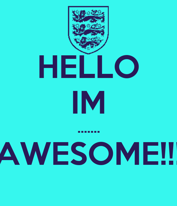 HELLO IM ....... AWESOME!!!