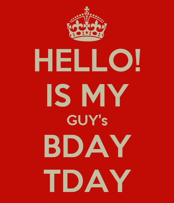 HELLO! IS MY GUY's BDAY TDAY