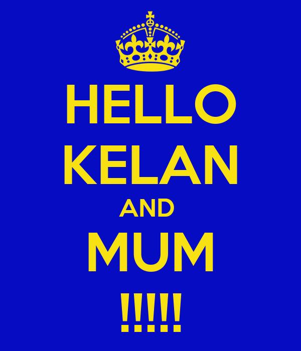 HELLO KELAN AND  MUM !!!!!