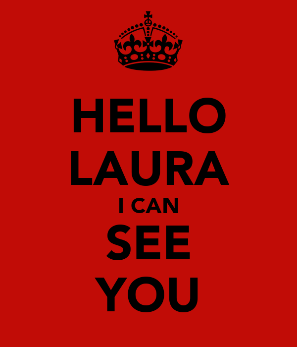 HELLO LAURA I CAN SEE YOU