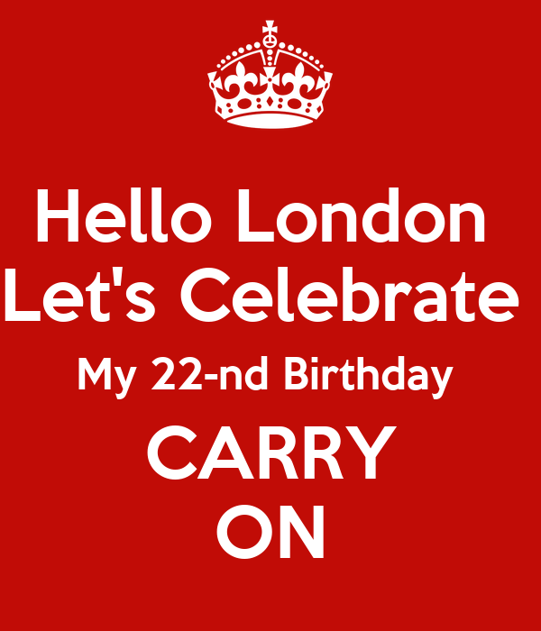 Hello London  Let's Celebrate  My 22-nd Birthday  CARRY ON