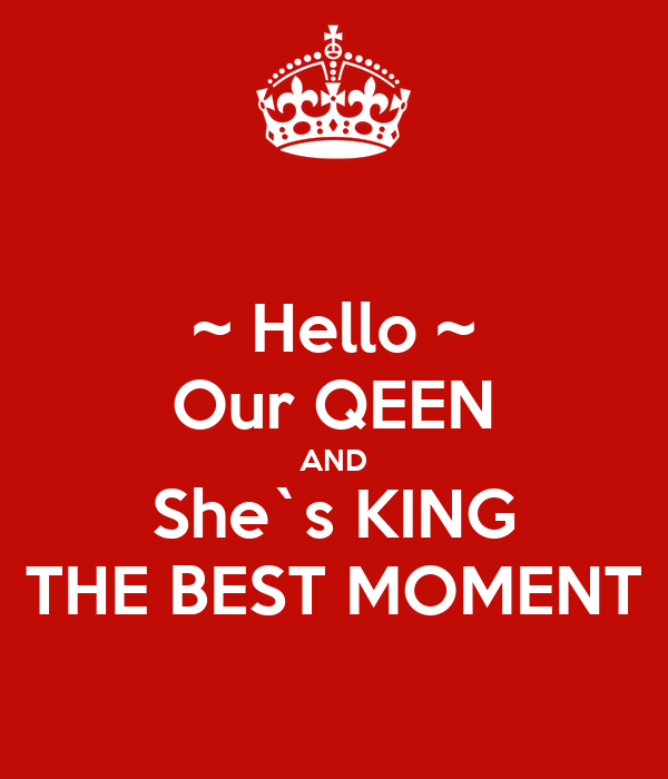 ~ Hello ~ Our QEEN AND She`s KING THE BEST MOMENT