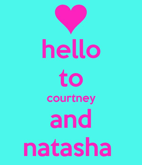 hello to courtney and natasha