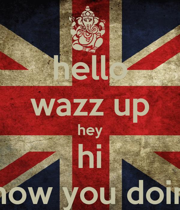 hello wazz up hey hi how you doin