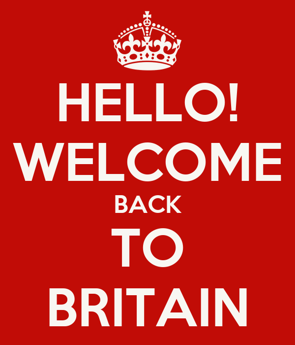HELLO! WELCOME BACK TO BRITAIN