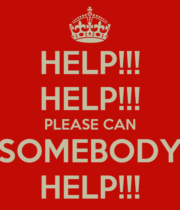 HELP!!! HELP!!! PLEASE CAN SOMEBODY HELP!!!