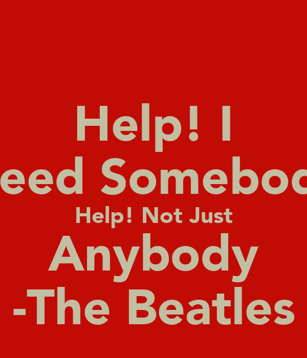 Help! I Need Somebody Help! Not Just Anybody -The Beatles