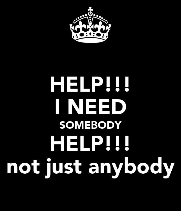 HELP!!! I NEED SOMEBODY HELP!!! not just anybody