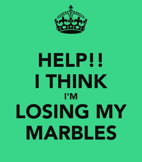 HELP!! I THINK I'M LOSING MY MARBLES